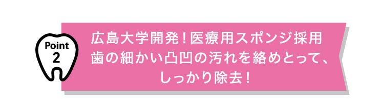 point2 広島大学開発!医療用スポンジ採用 歯の細かい凸凹の汚れを絡めとって、しっかり除去!
